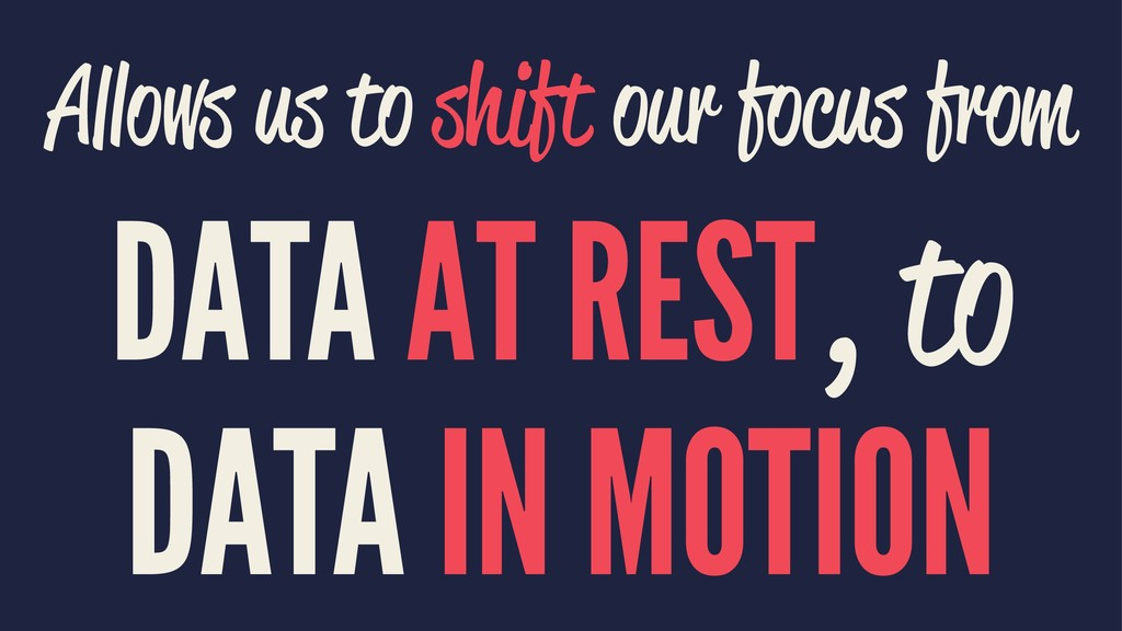 Allows us to shift our focus from DATA AT REST,...
