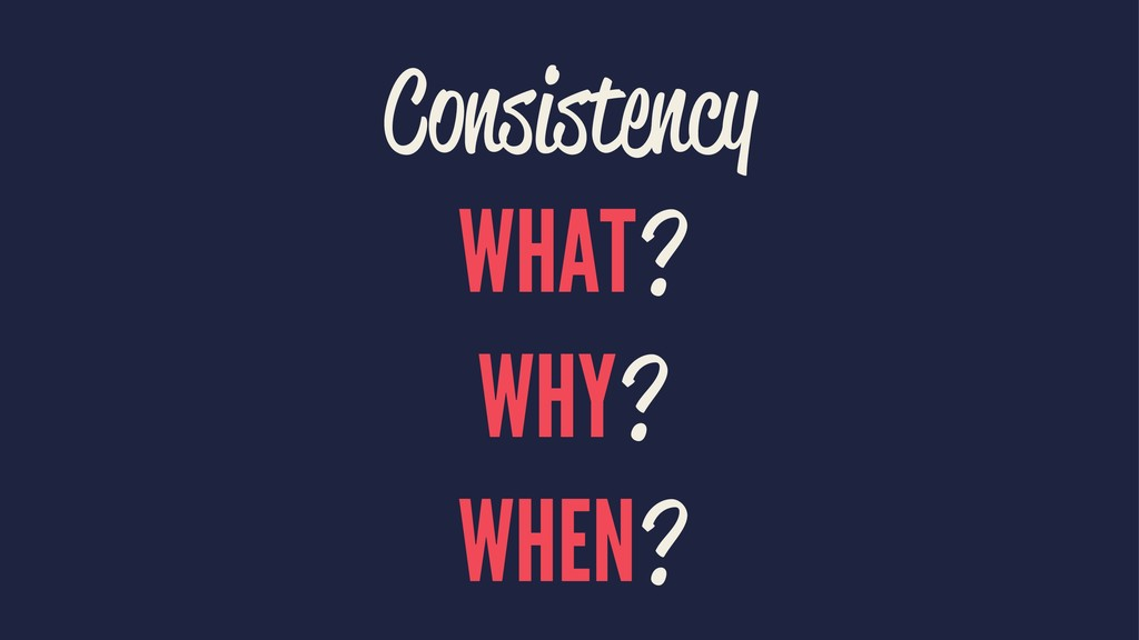 Consistency WHAT? WHY? WHEN?