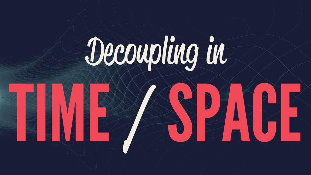 Decoupling in TIME / SPACE