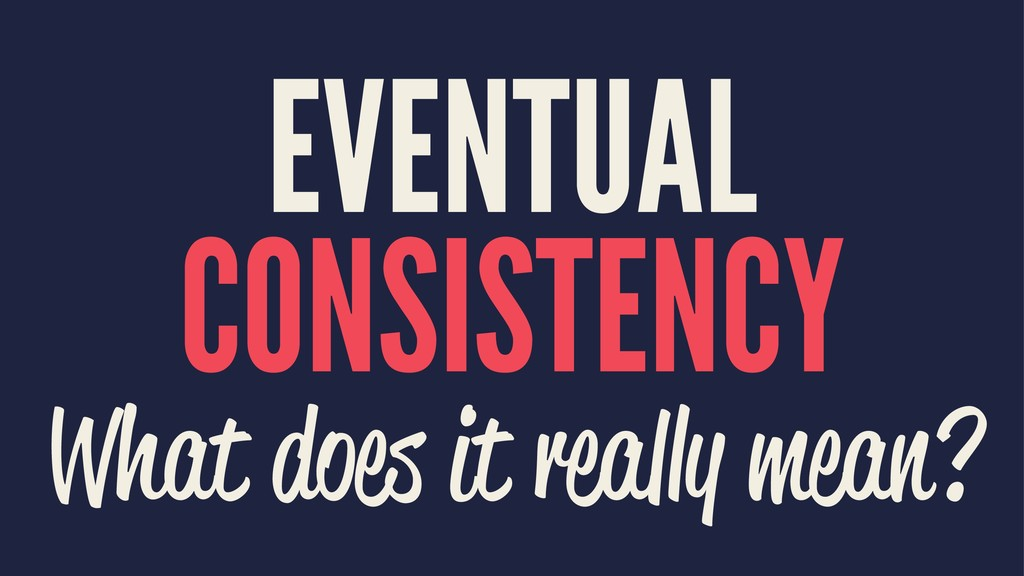 EVENTUAL CONSISTENCY What does it really mean?