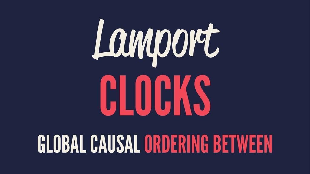 Lamport CLOCKS GLOBAL CAUSAL ORDERING BETWEEN