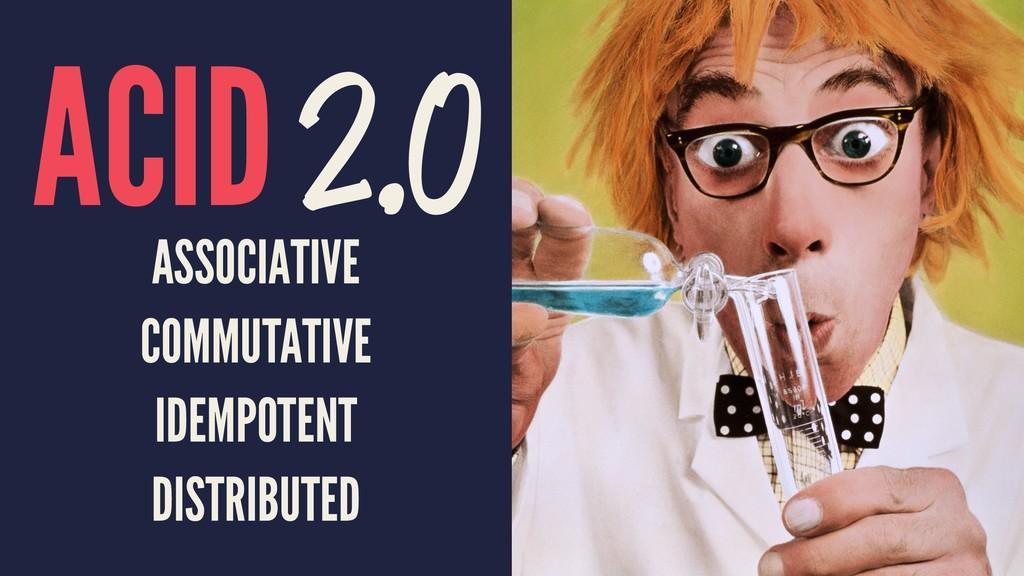ACID 2.0 ASSOCIATIVE COMMUTATIVE IDEMPOTENT DIS...