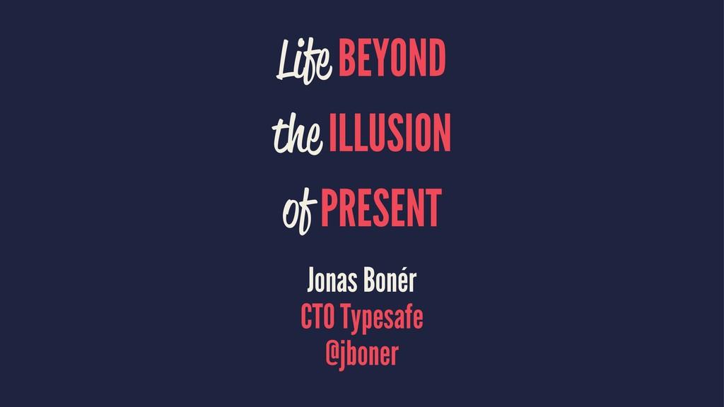 Life BEYOND the ILLUSION of PRESENT Jonas Bonér...