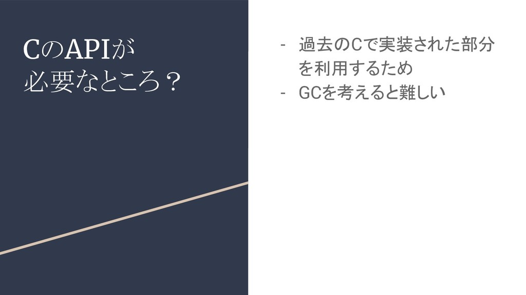 CのAPIが 必要なところ? - 過去のCで実装された部分 を利用するため - GCを考えると...