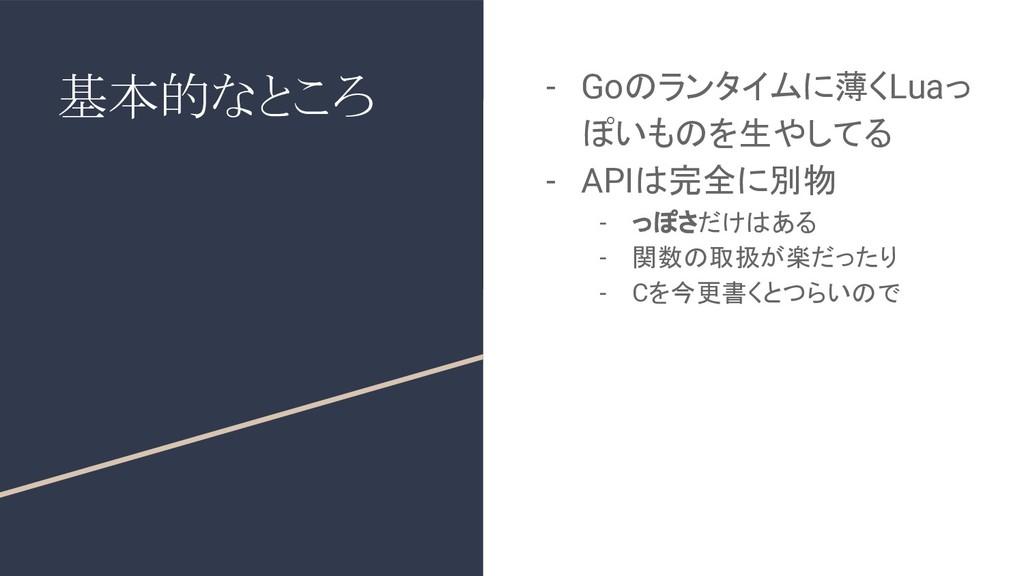 基本的なところ - Goのランタイムに薄くLuaっ ぽいものを生やしてる - APIは完全に別...