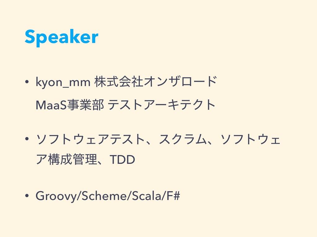 Speaker • kyon_mm גࣜձࣾΦϯβϩʔυ MaaSۀ෦ ςετΞʔΩςΫτ...