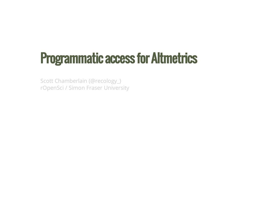 Programmatic access for Altmetrics Scott Chambe...