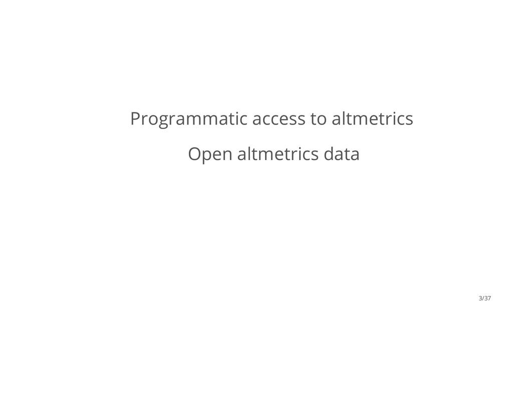 Programmatic access to altmetrics Open altmetri...