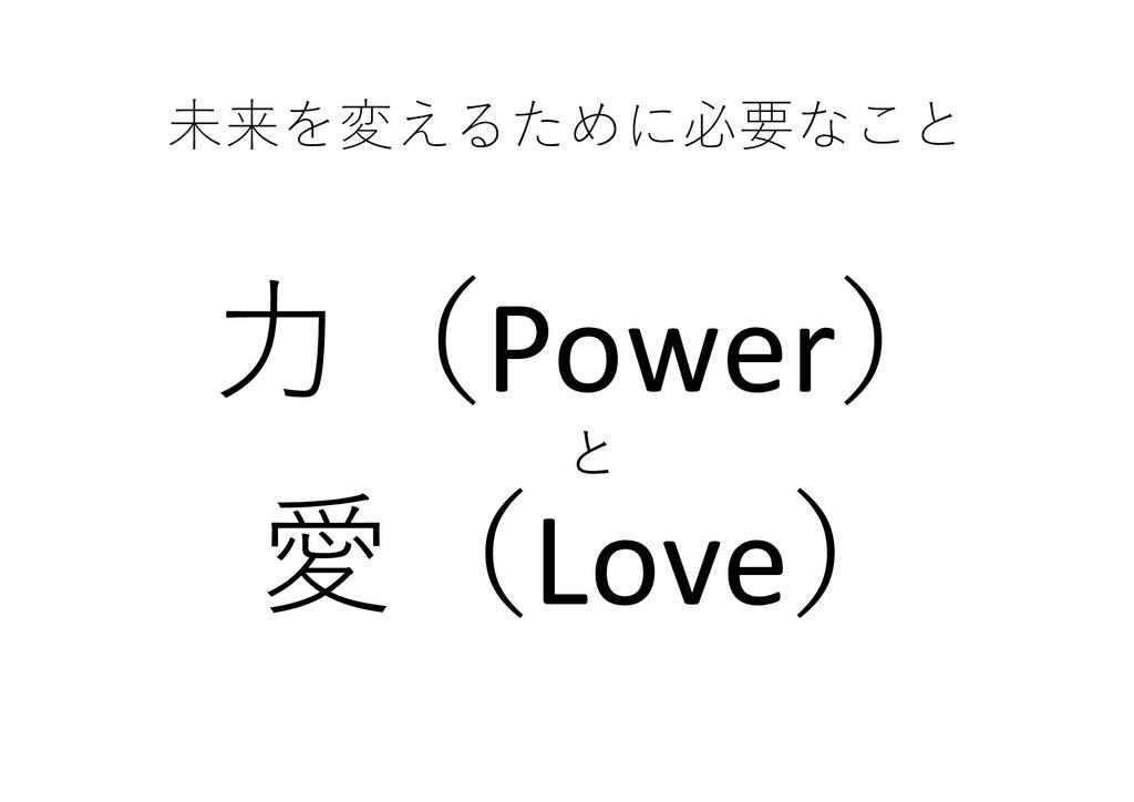 未来を変えるために必要なこと ⼒(Power) と 愛(Love)