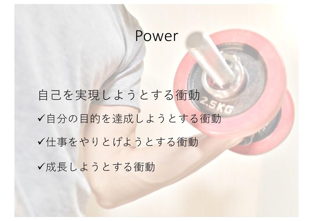 Power ⾃⼰を実現しようとする衝動 ü⾃分の⽬的を達成しようとする衝動 ü仕事をやりとげよ...