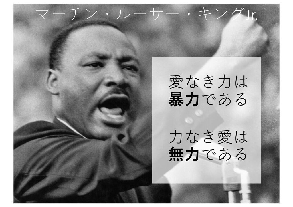 マーチン・ルーサー・キングJr. 愛なき⼒は 暴⼒である ⼒なき愛は 無⼒である