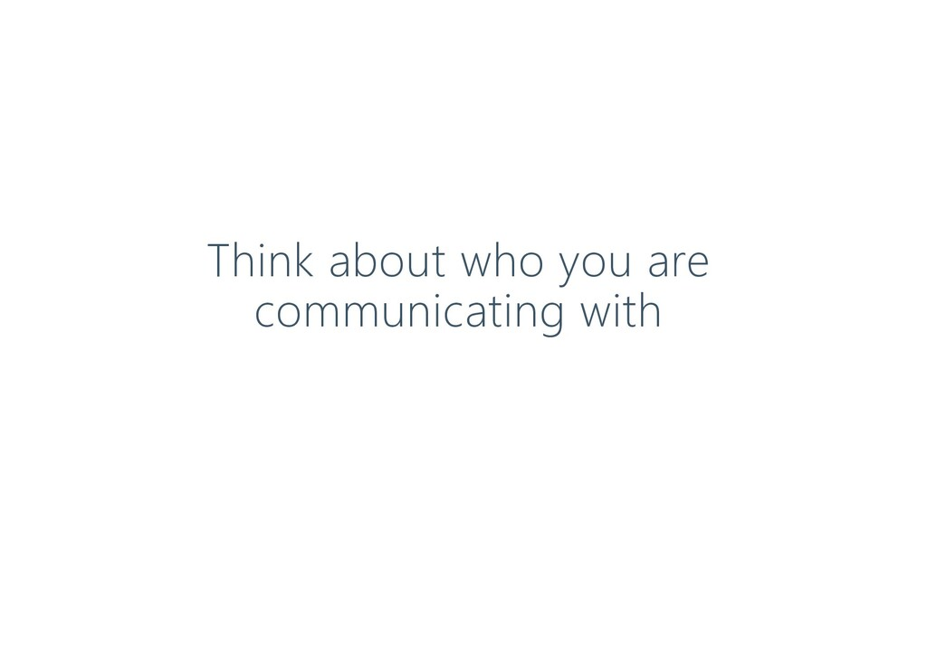 Think about who you are communicating with