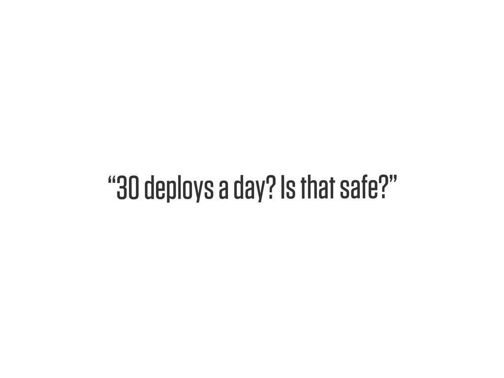 "Text ""30 deploys a day? Is that safe?"""