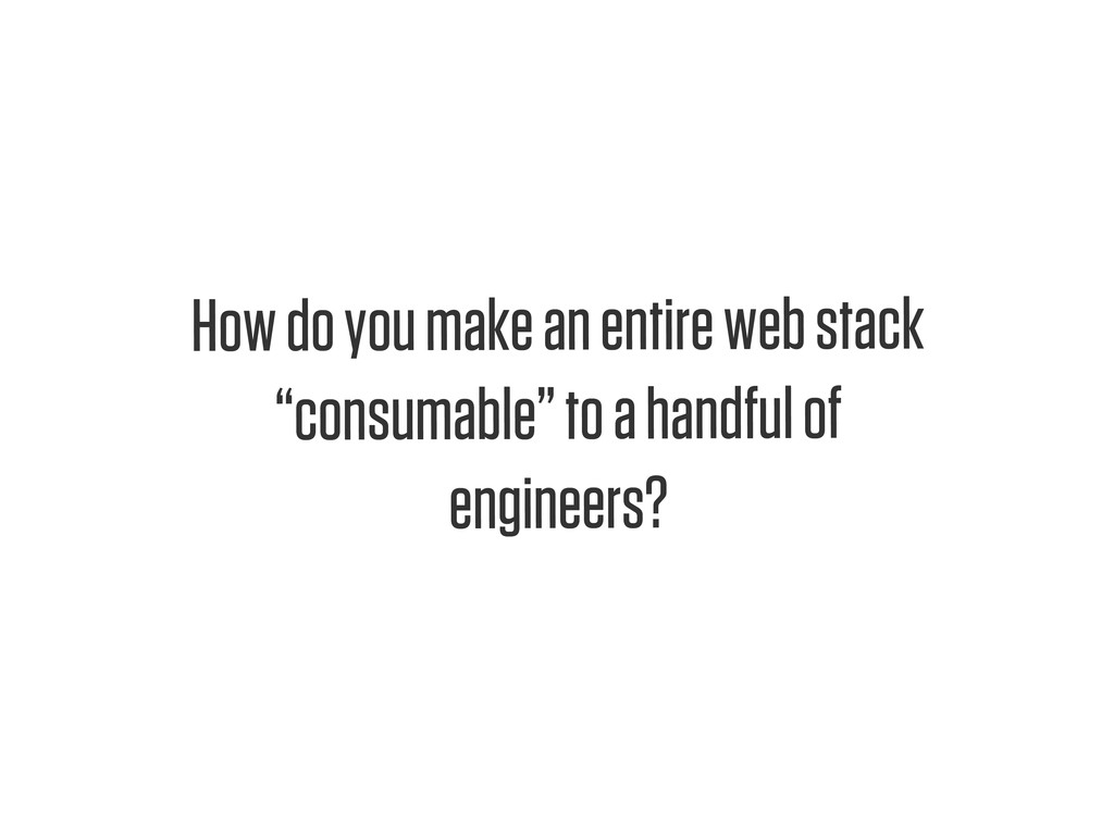 "Text How do you make an entire web stack ""consu..."