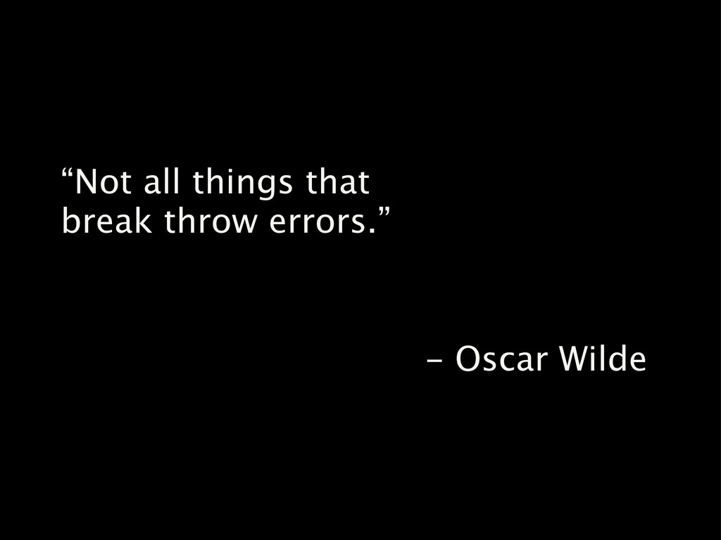 """Not all things that break throw errors."" - Osc..."