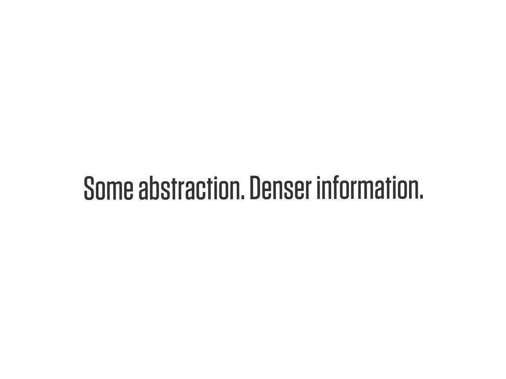 Text Some abstraction. Denser information.