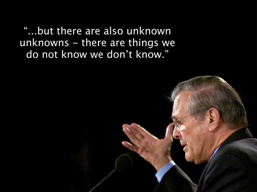 """...but there are also unknown unknowns - there..."