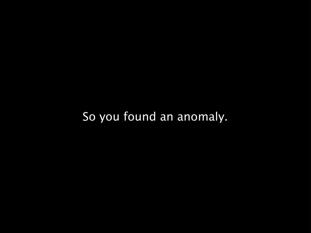 So you found an anomaly.