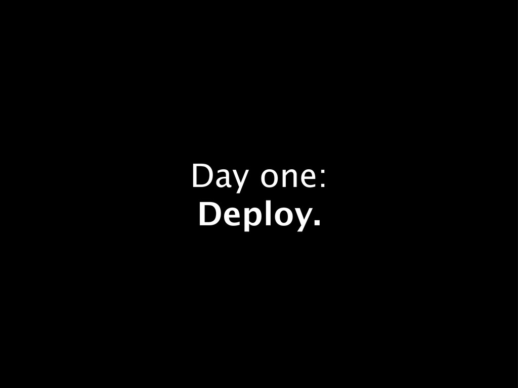 Day one: Deploy.
