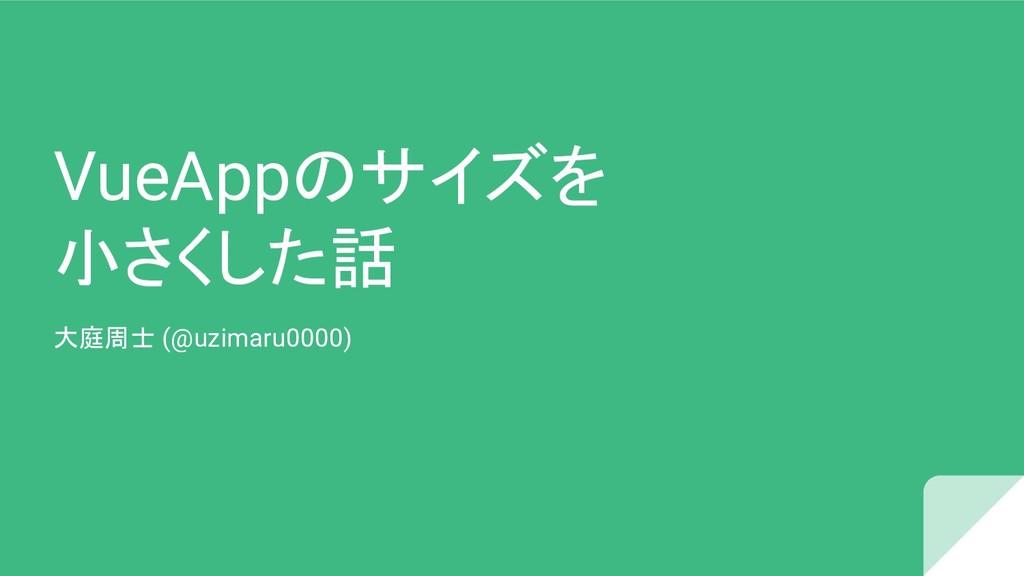 VueAppのサイズを 小さくした話 大庭周士 (@uzimaru0000)