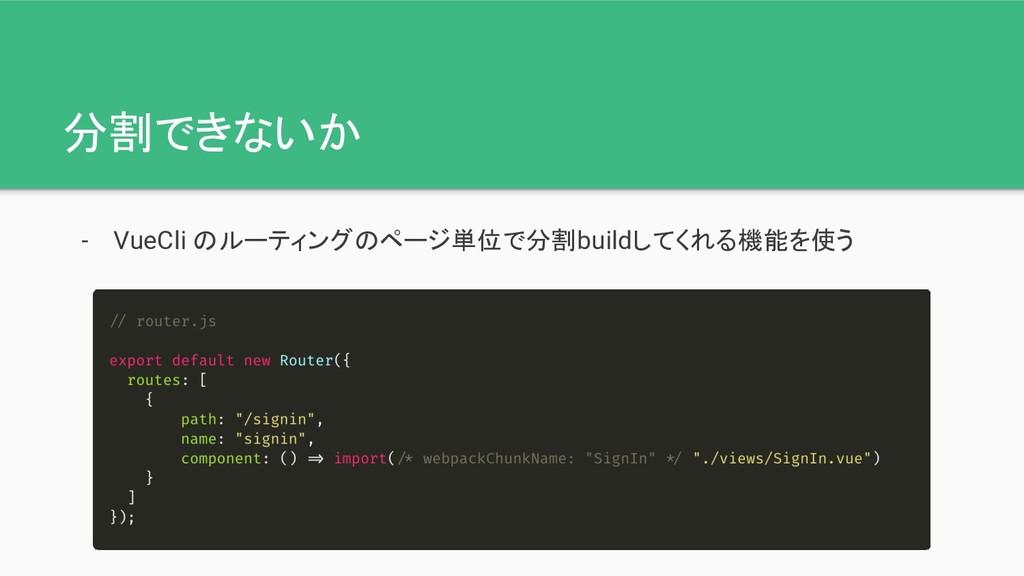 分割できないか - VueCli のルーティングのページ単位で分割buildしてくれる機能を使う