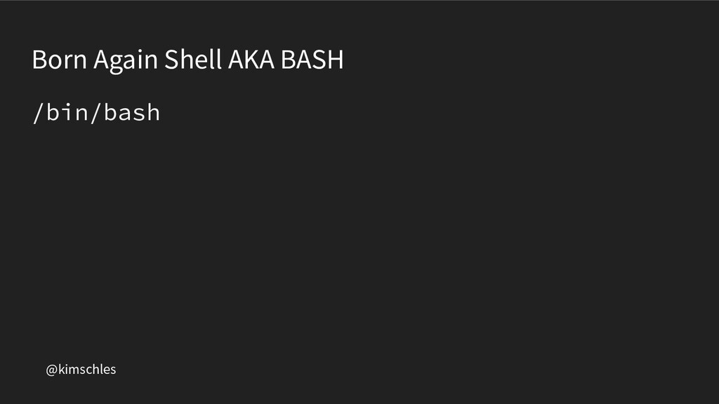 @kimschles Born Again Shell AKA BASH /bin/bash
