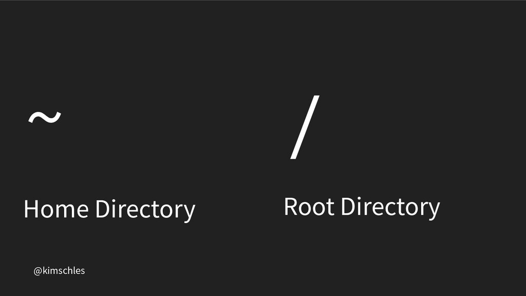 @kimschles ~ Home Directory / Root Directory