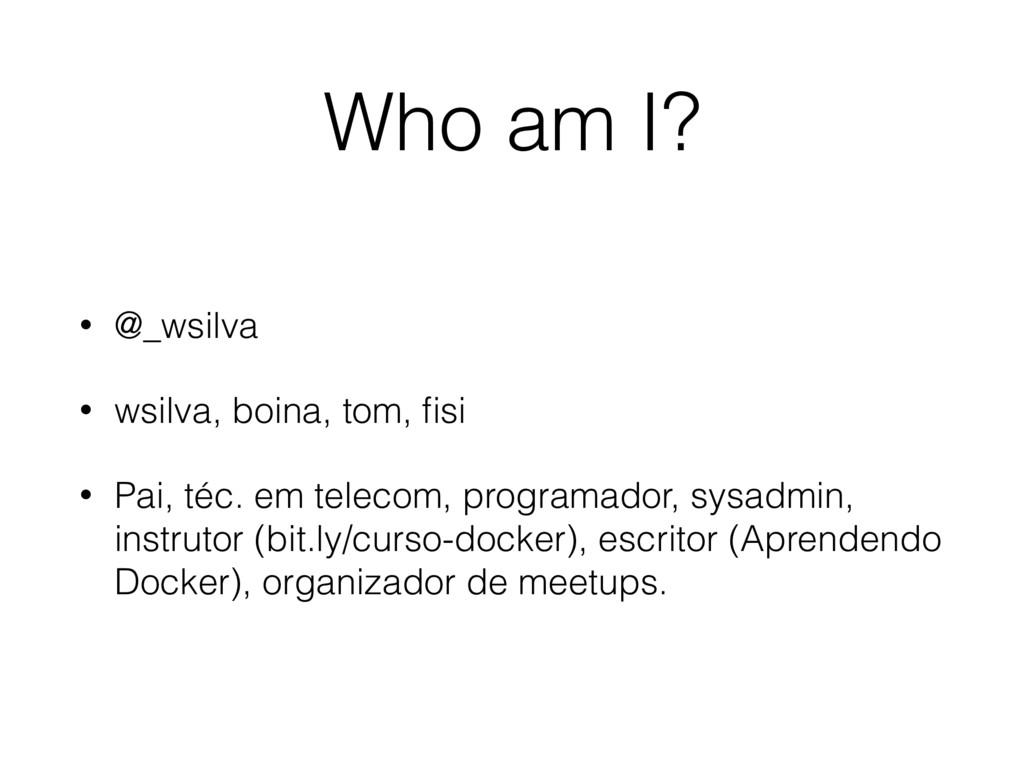 Who am I? • @_wsilva • wsilva, boina, tom, fisi ...