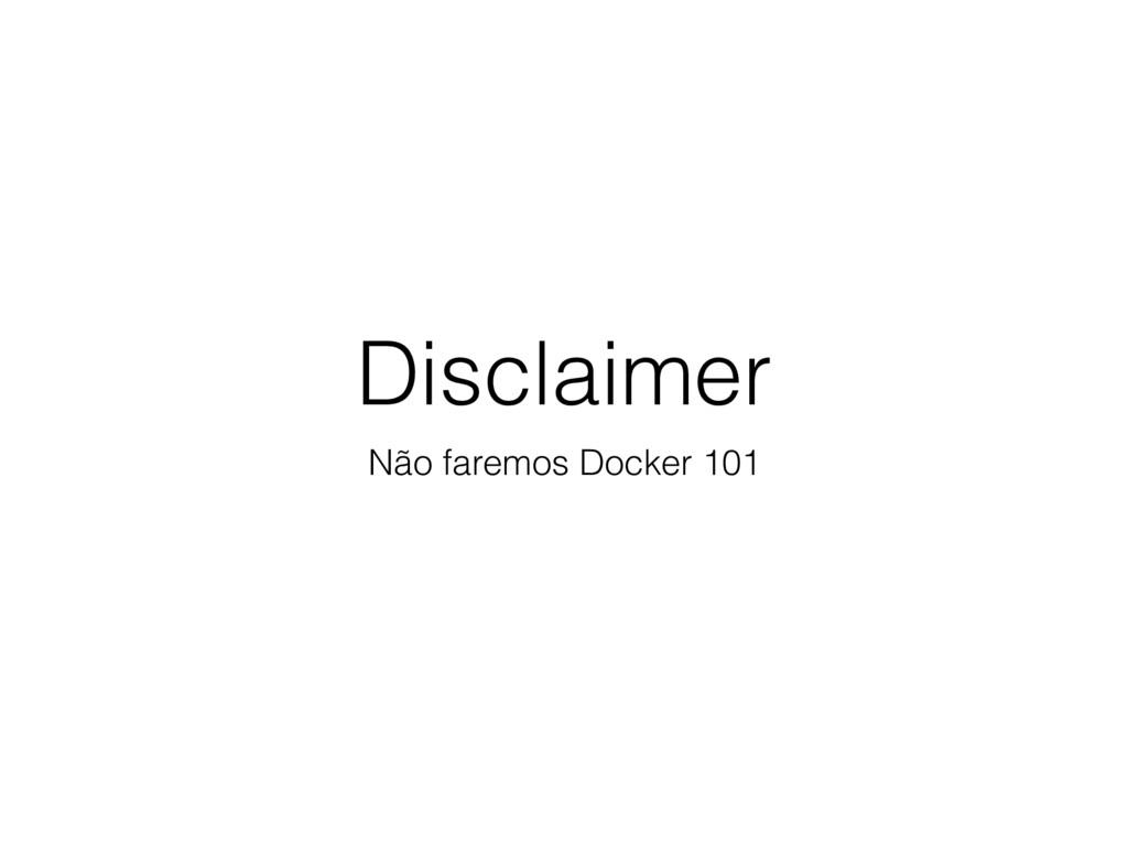 Disclaimer Não faremos Docker 101
