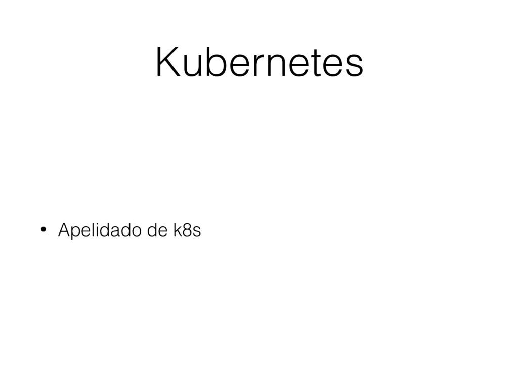 Kubernetes • Apelidado de k8s