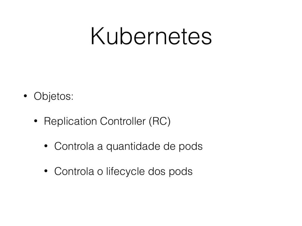 Kubernetes • Objetos: • Replication Controller ...