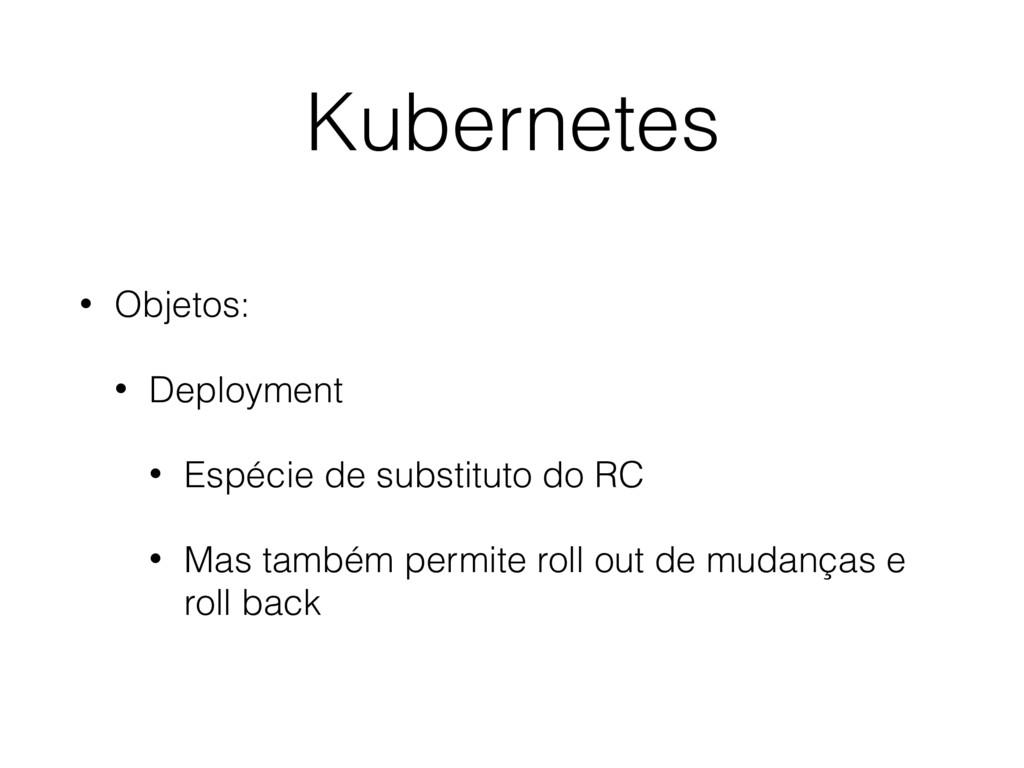 Kubernetes • Objetos: • Deployment • Espécie de...