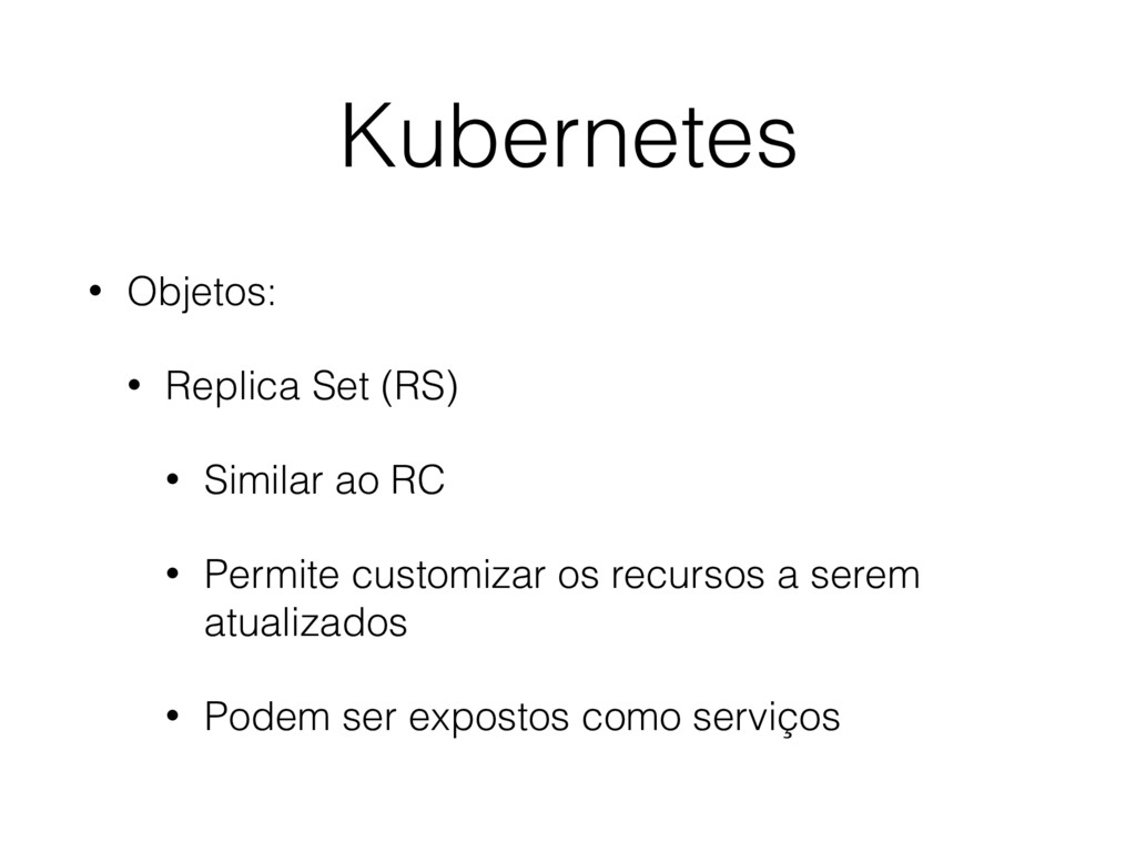 Kubernetes • Objetos: • Replica Set (RS) • Simi...