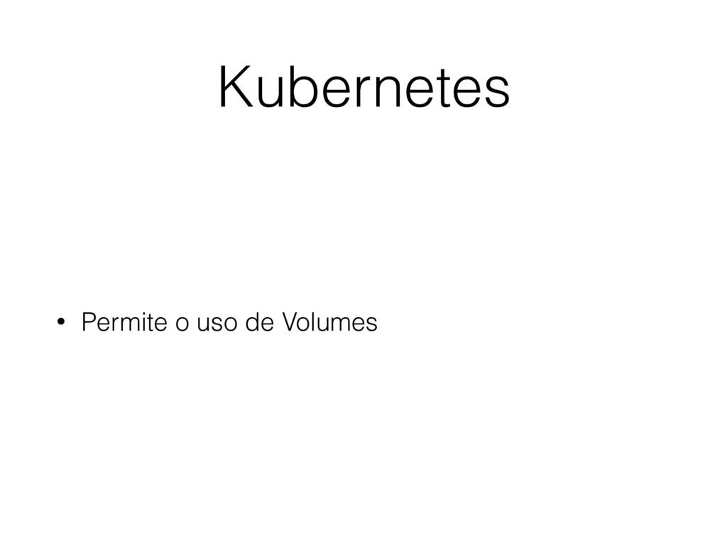 Kubernetes • Permite o uso de Volumes