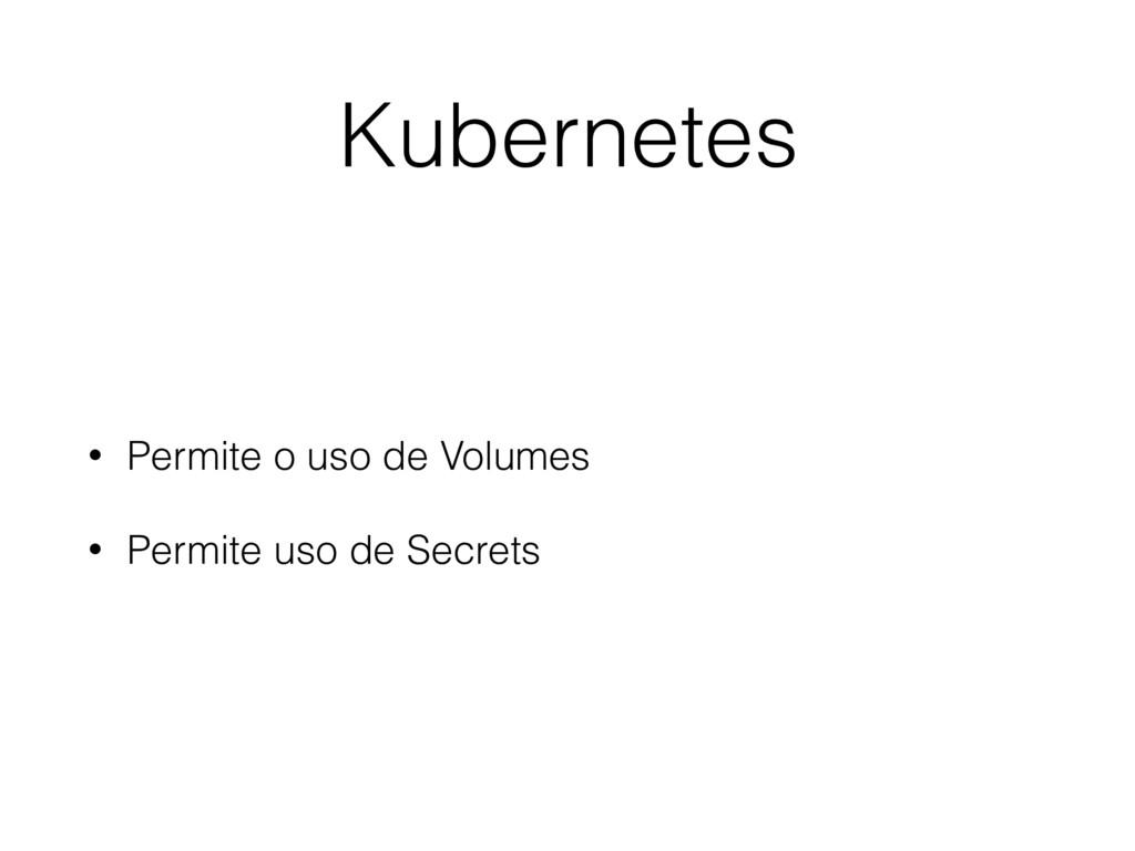 Kubernetes • Permite o uso de Volumes • Permite...