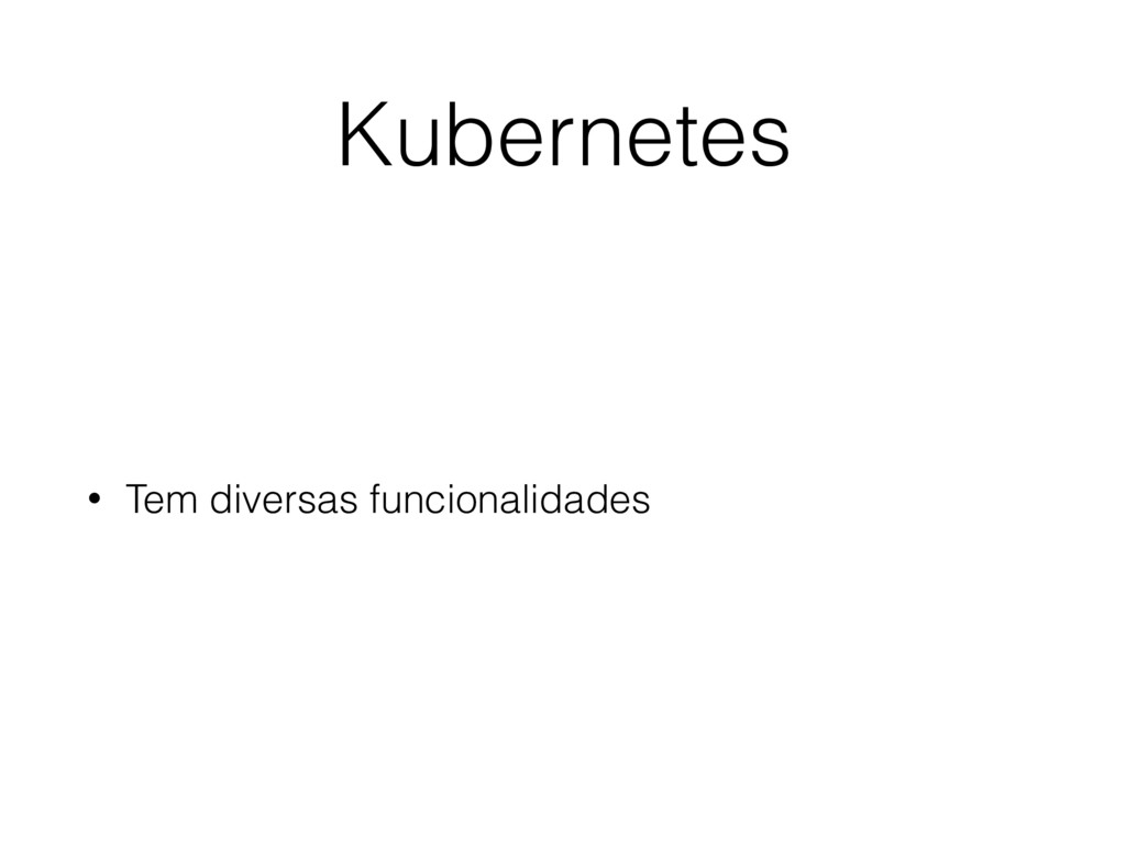 Kubernetes • Tem diversas funcionalidades