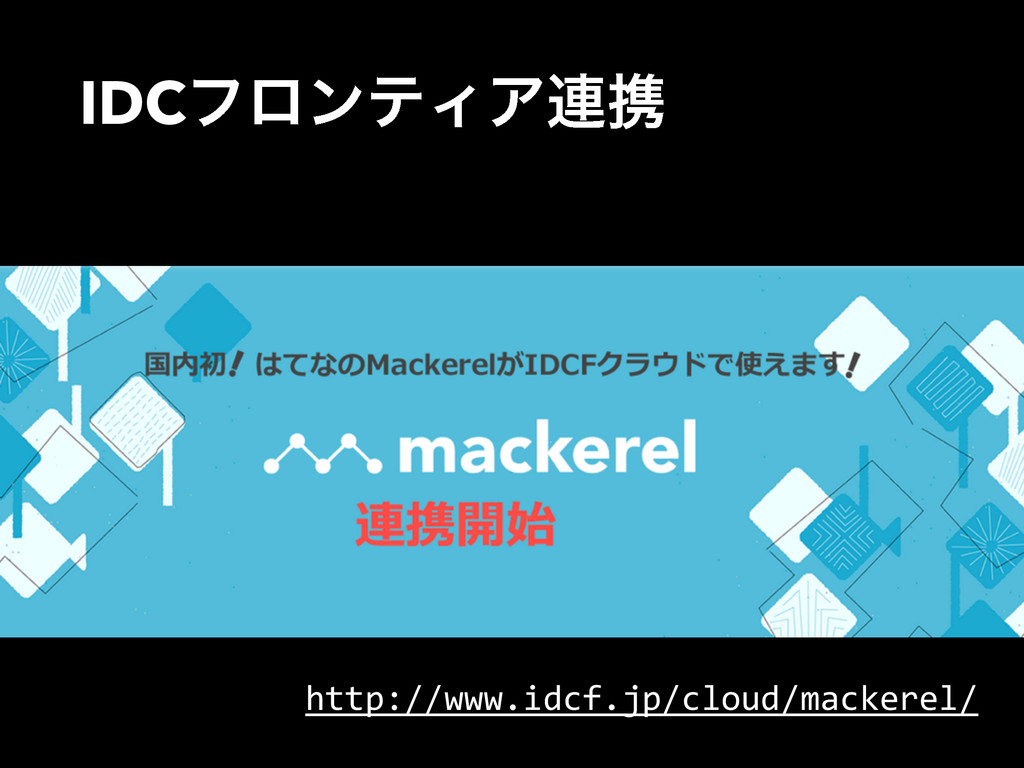 IDCϑϩϯςΟΞ࿈ܞ http://www.idcf.jp/cloud/mackerel/