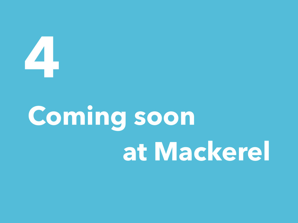 4 Coming soon at Mackerel