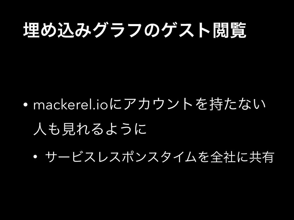 ຒΊࠐΈάϥϑͷήετӾཡ • mackerel.ioʹΞΧϯτΛͨͳ͍ ਓݟΕΔΑ͏ʹ...