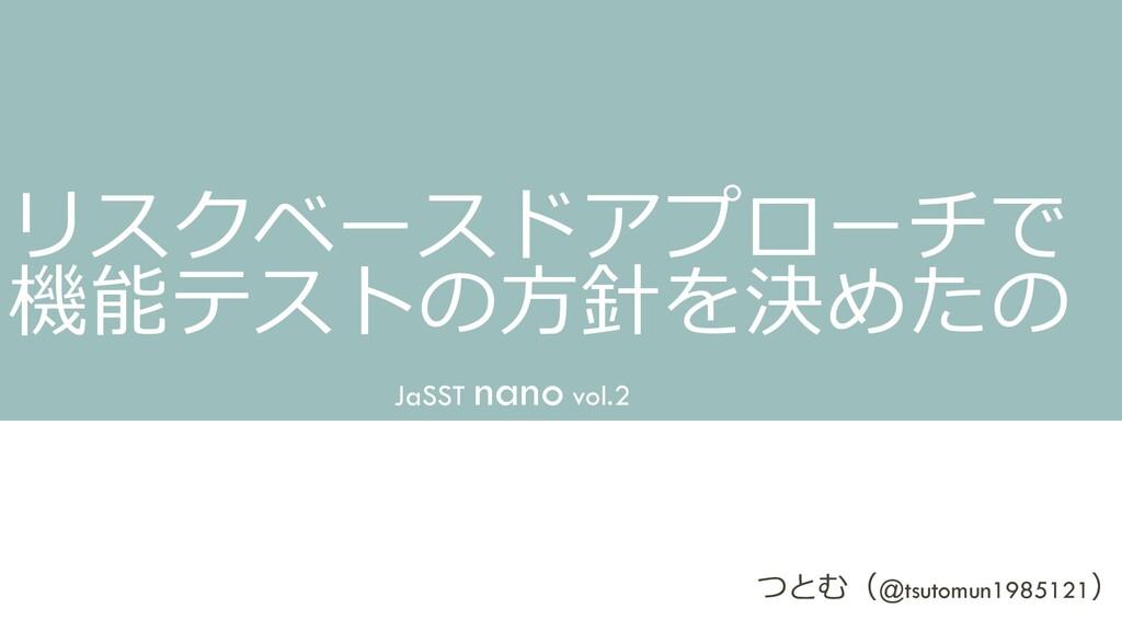 リスクベースドアプローチで 機能テストの方針を決めたの JaSST nano vol.2 つと...