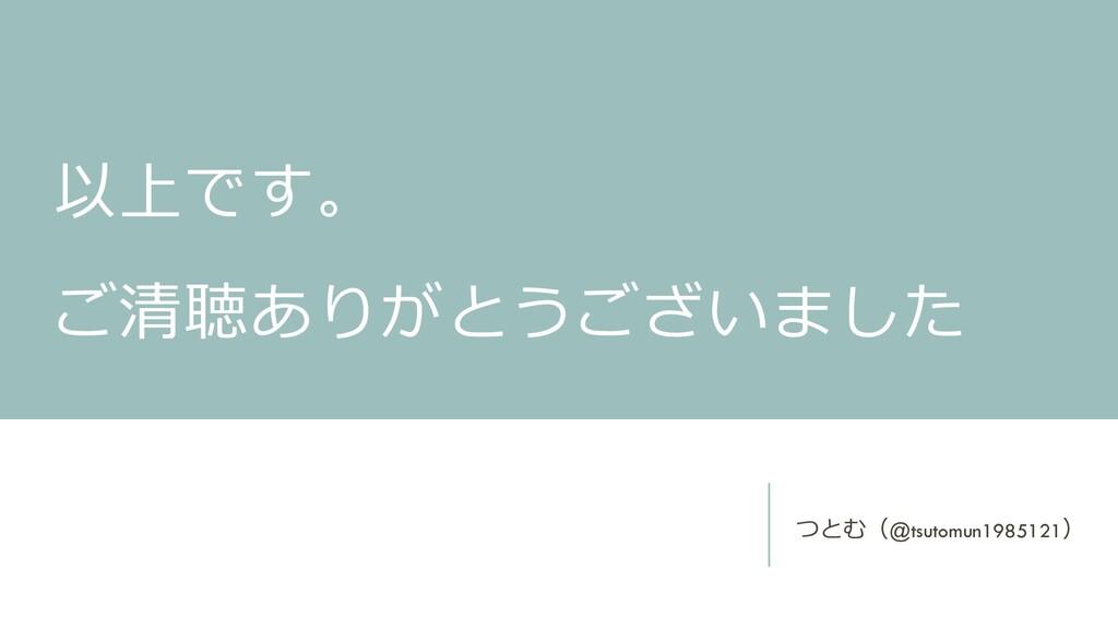 以上です。 ご清聴ありがとうございました つとむ(@tsutomun1985121)