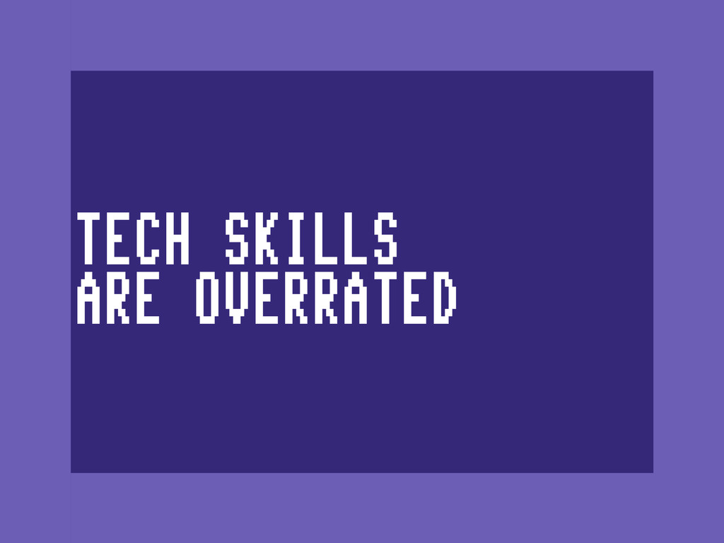 TECH SKILLS ARE OVERRATED