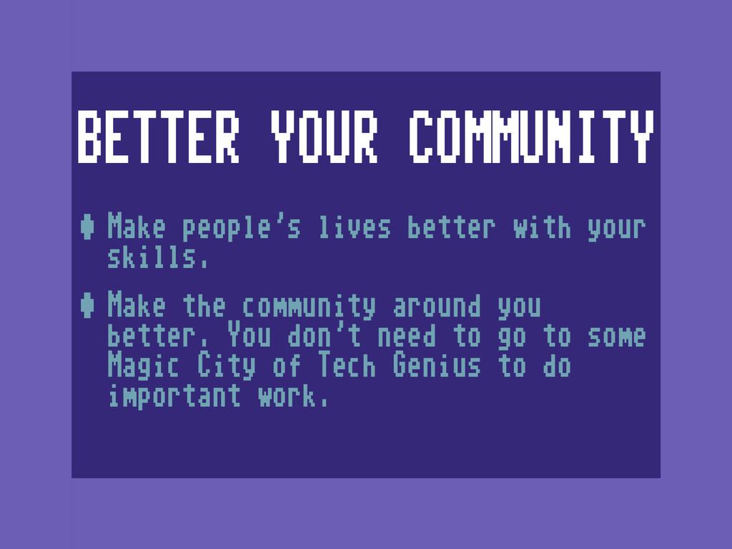 BETTER YOUR COMMUNITY •Make people's lives bett...