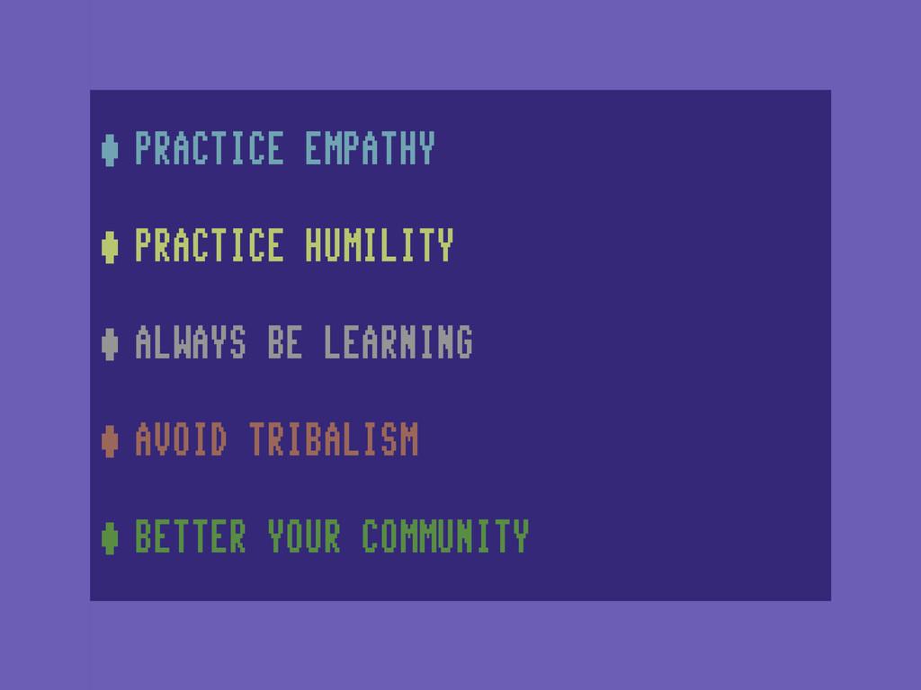 •PRACTICE EMPATHY •PRACTICE HUMILITY •ALWAYS BE...
