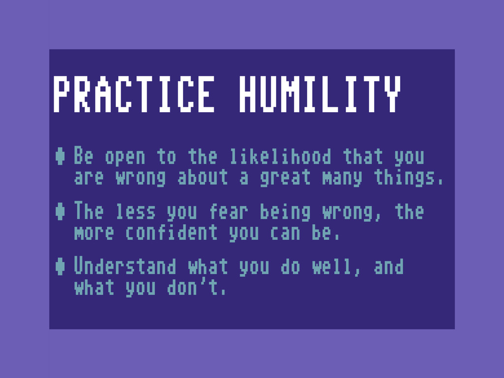 PRACTICE HUMILITY •Be open to the likelihood th...