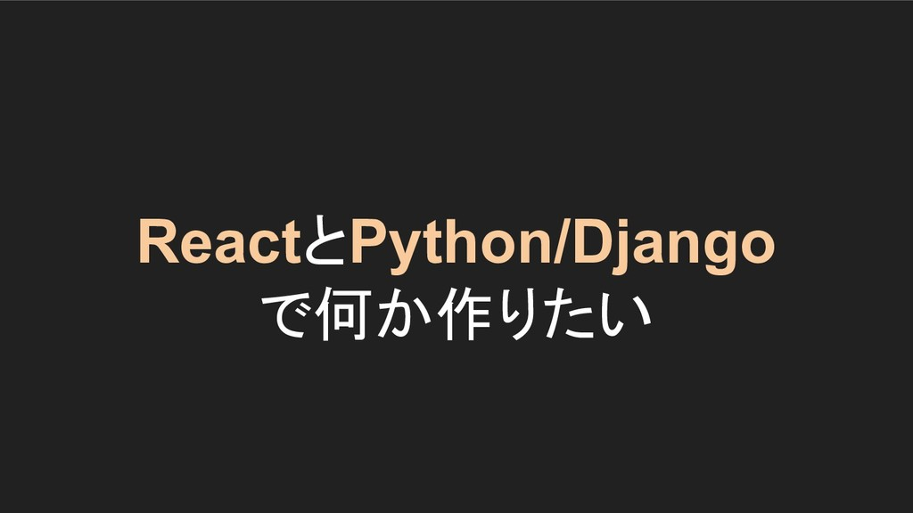 ReactとPython/Django で何か作りたい
