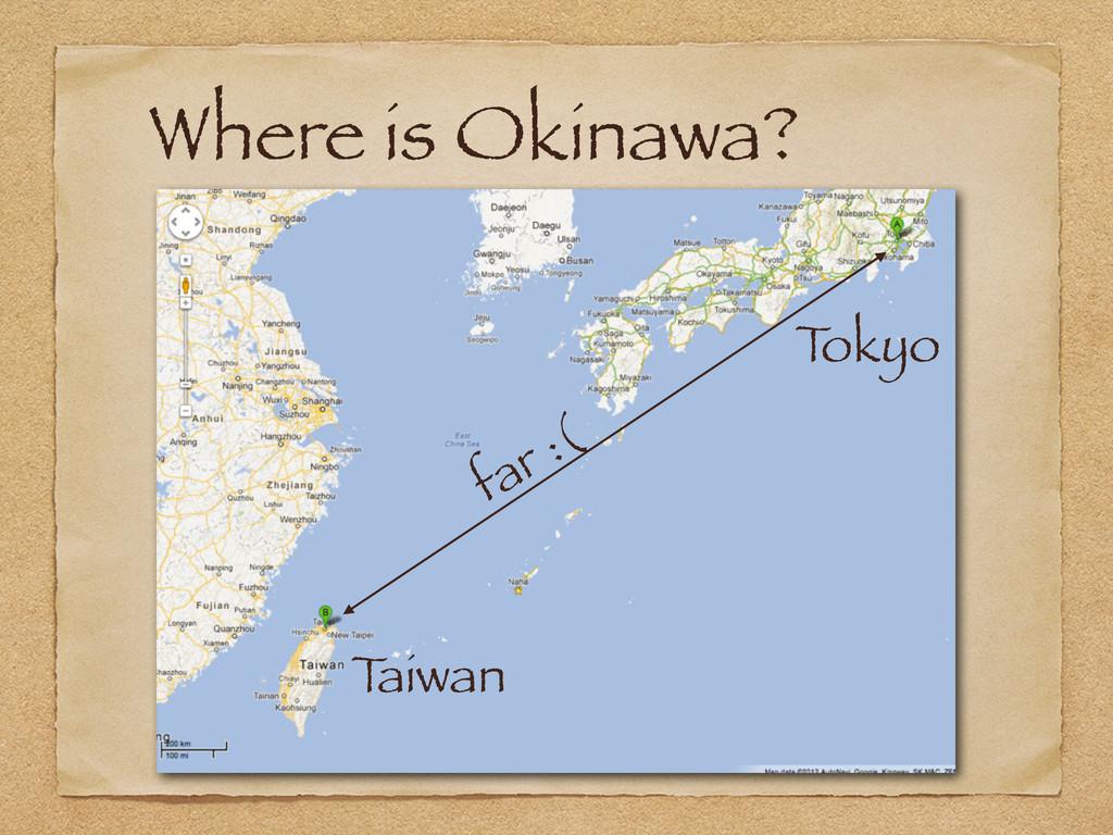 Where is Okinawa? T okyo T aiwan far :(