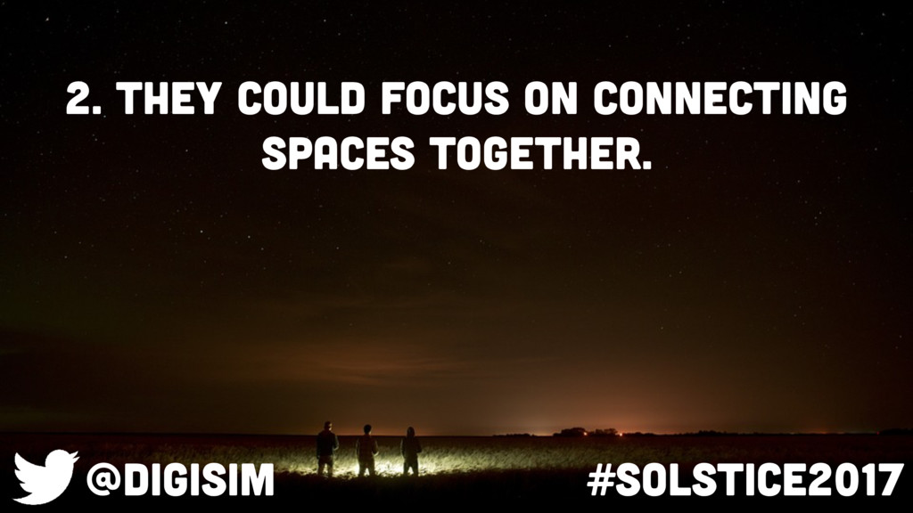 2. They could focus on connecting spaces togeth...