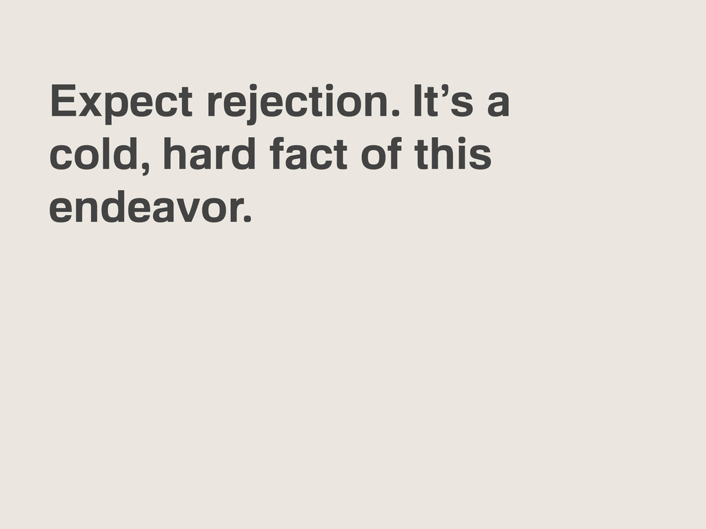 Expect rejection. It's a cold, hard fact of thi...