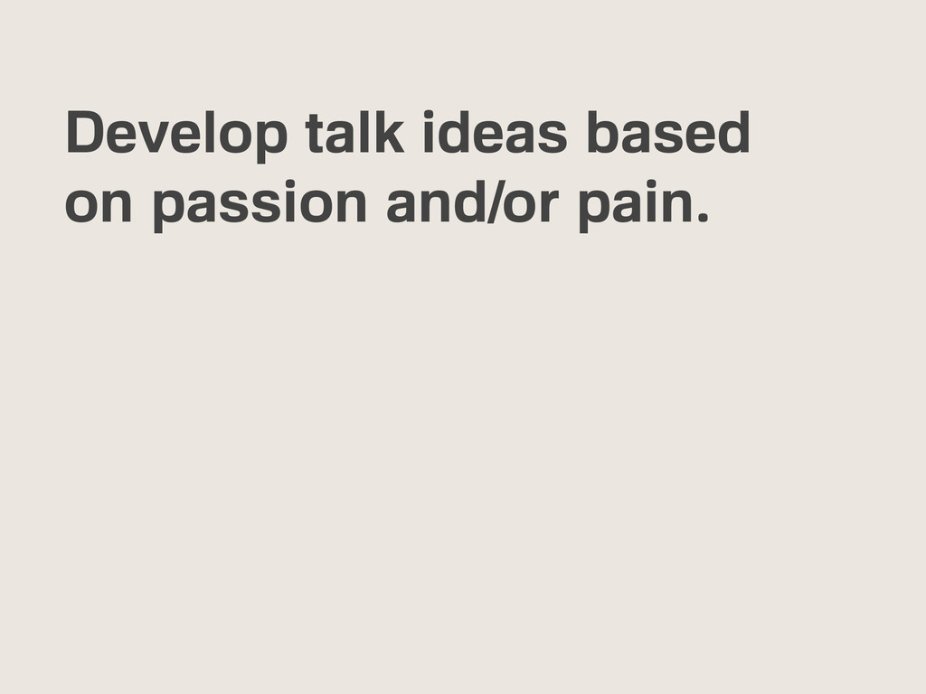 Develop talk ideas based on passion and/or pain.